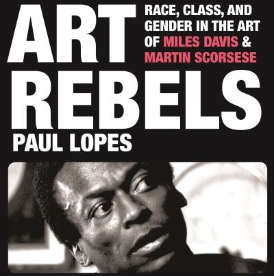 Book Excerpt —  Art Rebels:  Race, Class, and Gender in the Art of Miles Davis and Martin Scorsese, by Paul Lopes