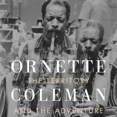 Book Excerpt — Ornette Coleman:  Territory and Adventure, by Maria Golia